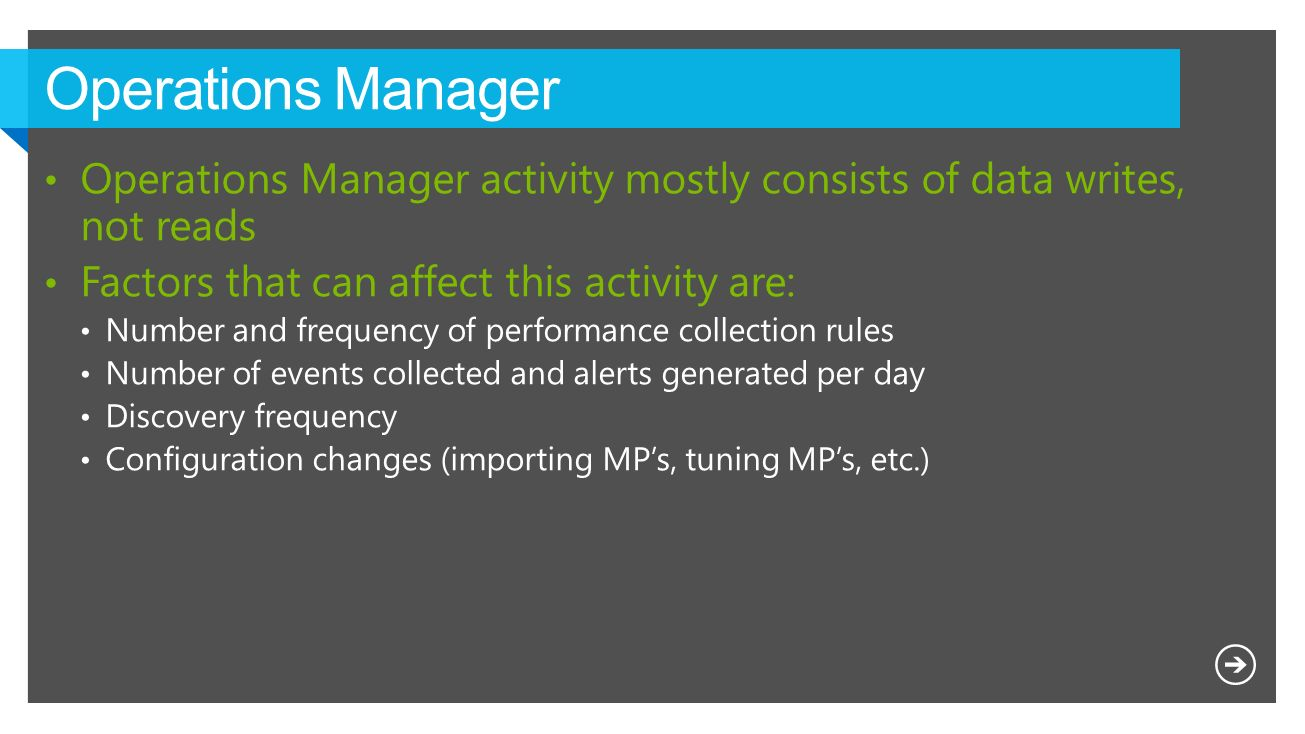 Operations Manager Operations Manager activity mostly consists of data writes, not reads. Factors that can affect this activity are: