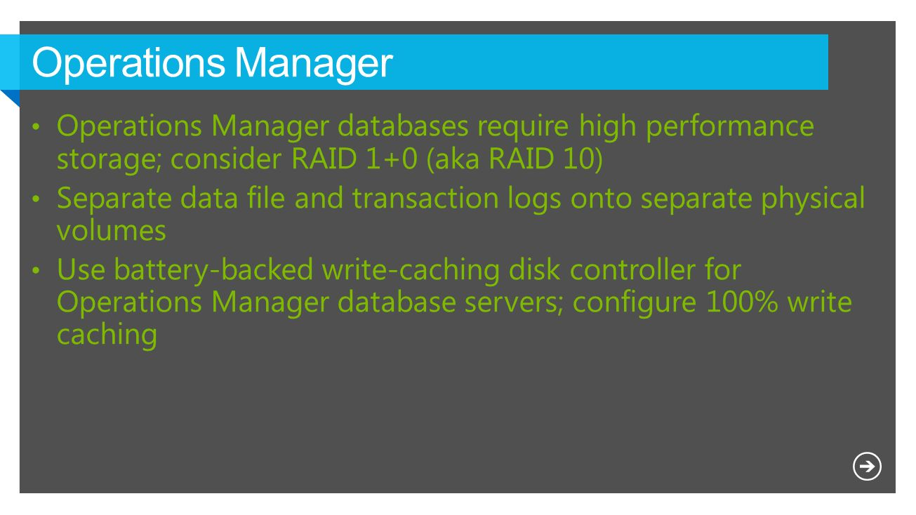 Operations Manager Operations Manager databases require high performance storage; consider RAID 1+0 (aka RAID 10)