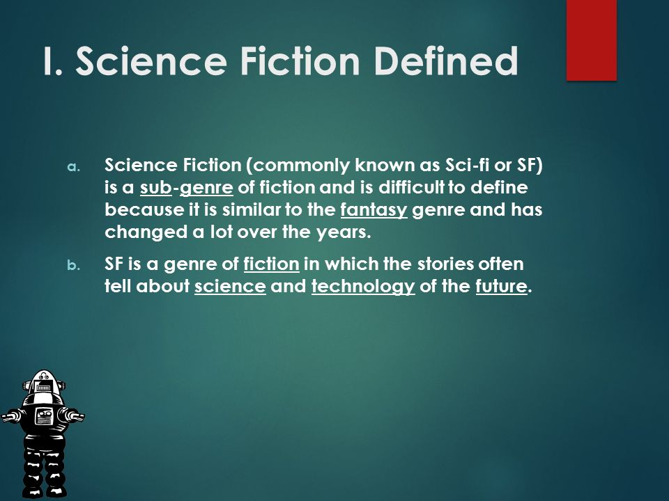the textbook definition of science fiction Long entry science fiction has often been acknowledged as any imaginative text written in a realistic mode about aliens or robots, about interplanetary or time travel, about an alternative past, a virtual present or an extrapolated future.