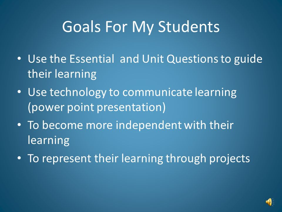 Goals For My Students Use the Essential and Unit Questions to guide their learning.