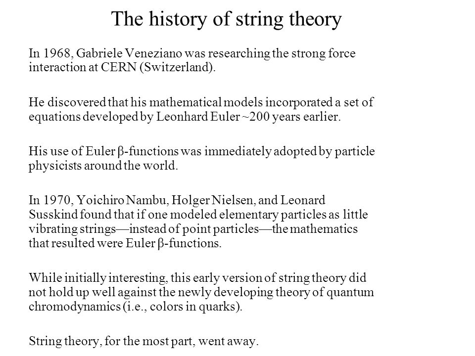 the history and application of the string theory The history of string theory spans several decades of intense research including two superstring revolutions through the combined efforts of many different researchers, string theory has developed into a broad and varied subject with connections to quantum gravity, particle and condensed matter physics, cosmology, and pure mathematics.