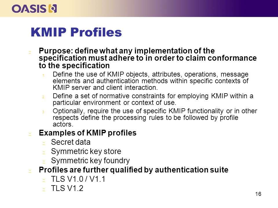KMIP Profiles Purpose: define what any implementation of the specification must adhere to in order to claim conformance to the specification.