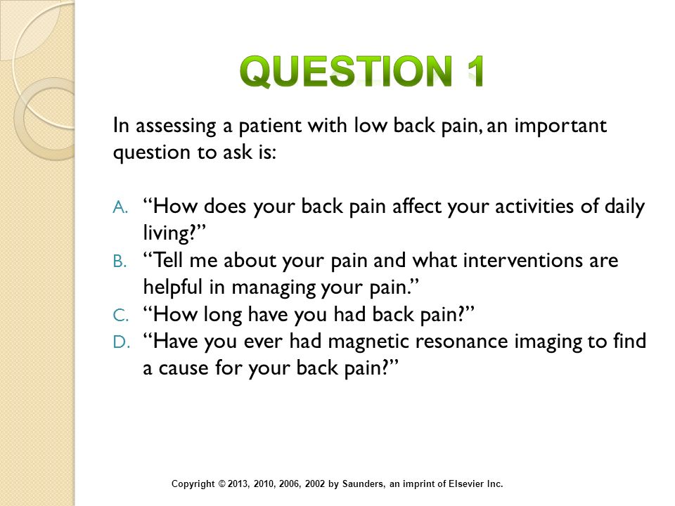 Question 1 In assessing a patient with low back pain, an important question to ask is: