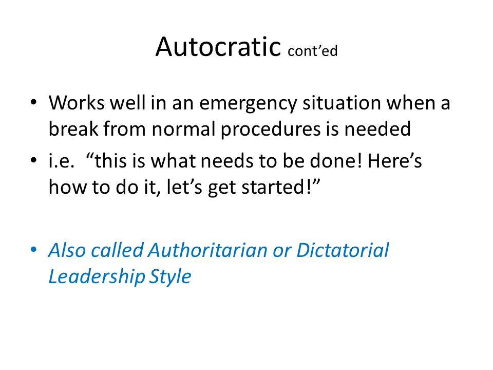 Autocratic cont'ed Works well in an emergency situation when a break from normal procedures is needed.