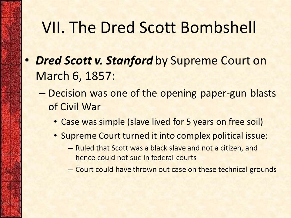 boo dred scott vs stanford case The infamous dred scott v sandford case was decided on march 6th, 1857 and ruled in a 7-2 for sandford this case sparked a flame that would turn a disagreement between parts of the united states into a civil war just three years after the case was decided dred scott was a man born into slavery.