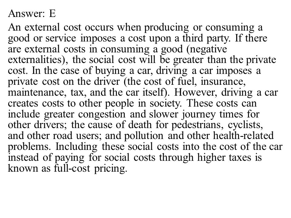 Answer: E An external cost occurs when producing or consuming a good or service imposes a cost upon a third party.