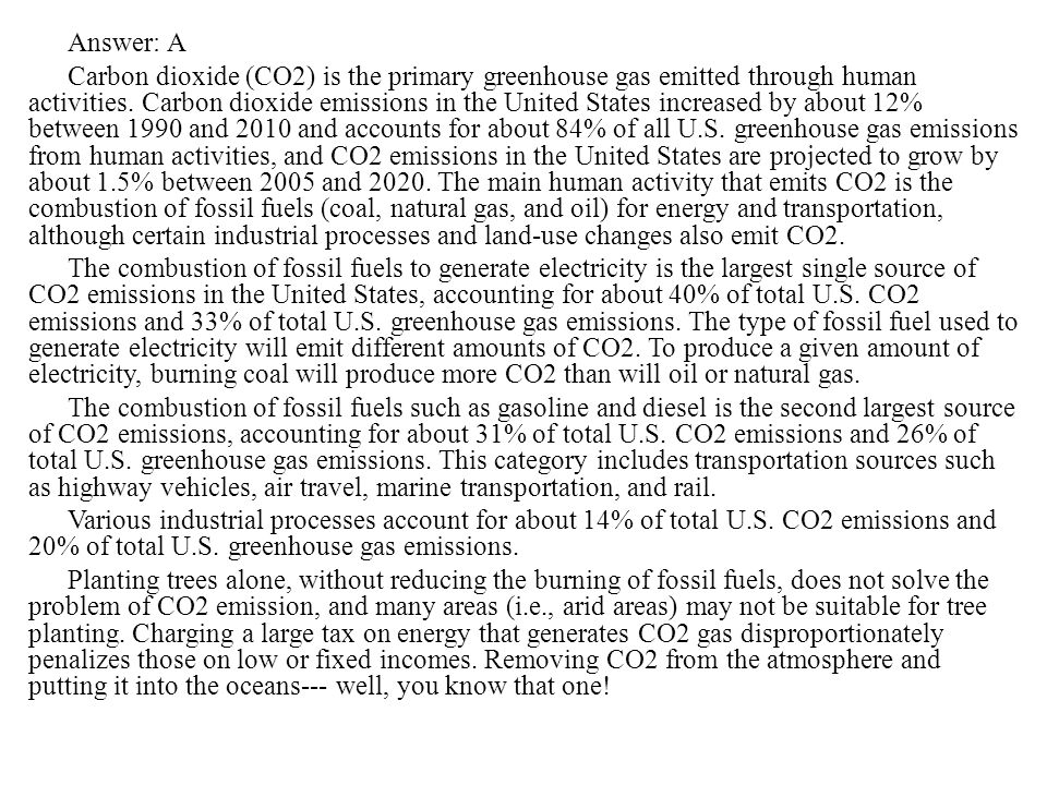 Answer: A Carbon dioxide (CO2) is the primary greenhouse gas emitted through human activities.