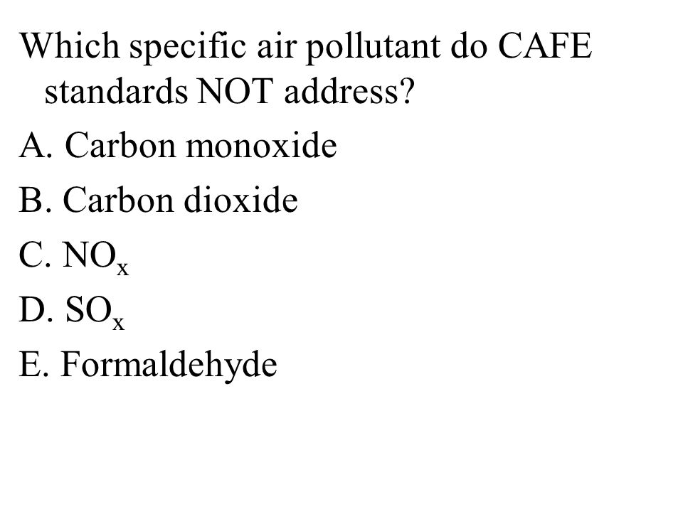 Which specific air pollutant do CAFE standards NOT address. A