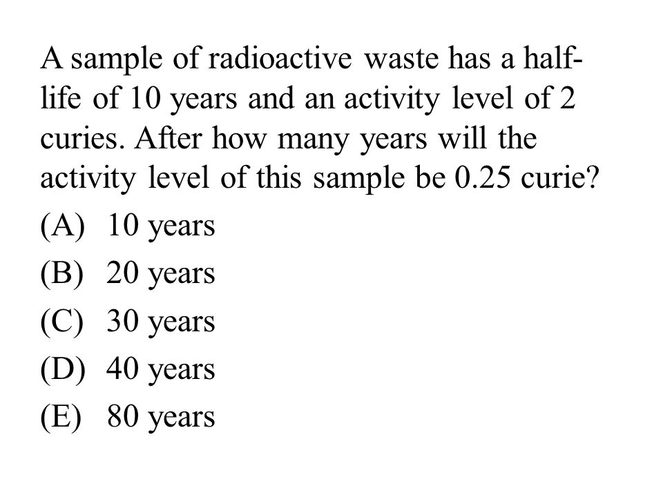 A sample of radioactive waste has a half-life of 10 years and an activity level of 2 curies. After how many years will the activity level of this sample be 0.25 curie