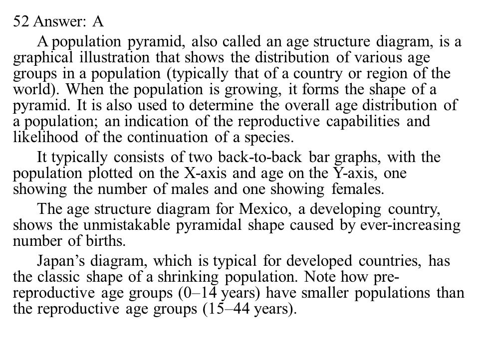 52 Answer: A A population pyramid, also called an age structure diagram, is a graphical illustration that shows the distribution of various age groups in a population (typically that of a country or region of the world).