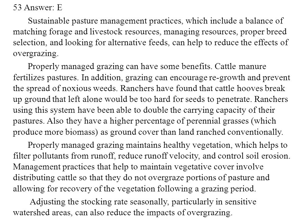 53 Answer: E Sustainable pasture management practices, which include a balance of matching forage and livestock resources, managing resources, proper breed selection, and looking for alternative feeds, can help to reduce the effects of overgrazing.