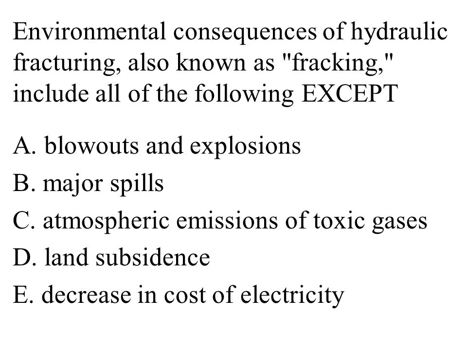 Environmental consequences of hydraulic fracturing, also known as fracking, include all of the following EXCEPT A.