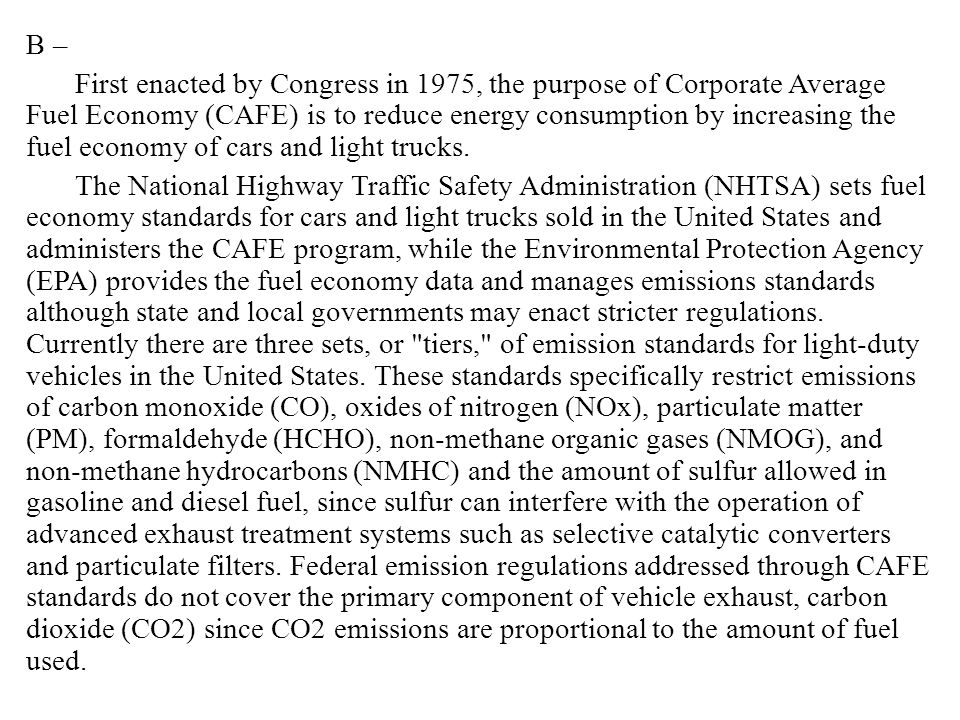B – First enacted by Congress in 1975, the purpose of Corporate Average Fuel Economy (CAFE) is to reduce energy consumption by increasing the fuel economy of cars and light trucks.