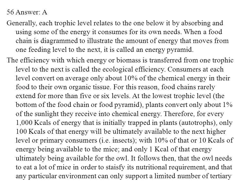 56 Answer: A Generally, each trophic level relates to the one below it by absorbing and using some of the energy it consumes for its own needs.