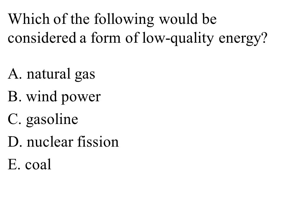 Which of the following would be considered a form of low-quality energy.