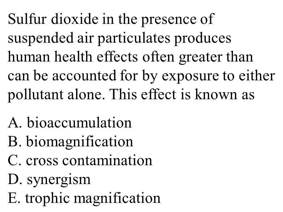 Sulfur dioxide in the presence of suspended air particulates produces human health effects often greater than can be accounted for by exposure to either pollutant alone.