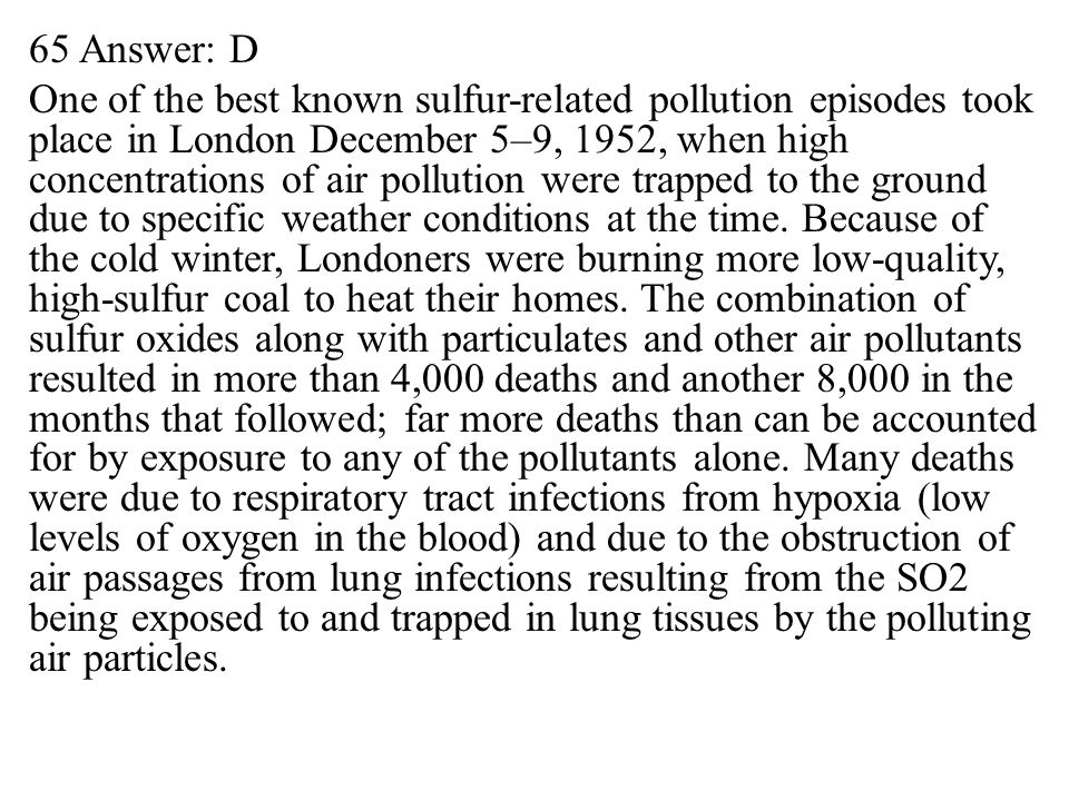 65 Answer: D One of the best known sulfur-related pollution episodes took place in London December 5–9, 1952, when high concentrations of air pollution were trapped to the ground due to specific weather conditions at the time.