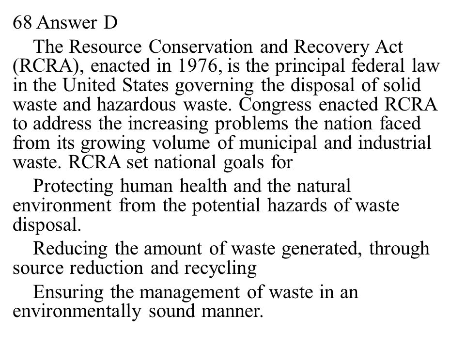 68 Answer D The Resource Conservation and Recovery Act (RCRA), enacted in 1976, is the principal federal law in the United States governing the disposal of solid waste and hazardous waste.