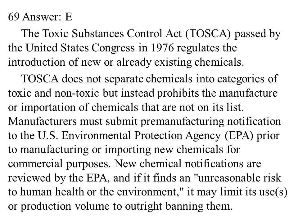 69 Answer: E The Toxic Substances Control Act (TOSCA) passed by the United States Congress in 1976 regulates the introduction of new or already existing chemicals.