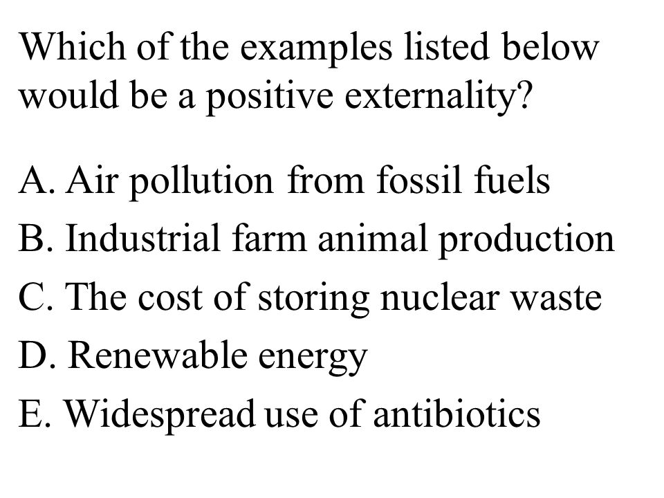Which of the examples listed below would be a positive externality. A