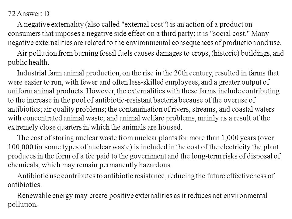 72 Answer: D A negative externality (also called external cost ) is an action of a product on consumers that imposes a negative side effect on a third party; it is social cost. Many negative externalities are related to the environmental consequences of production and use.