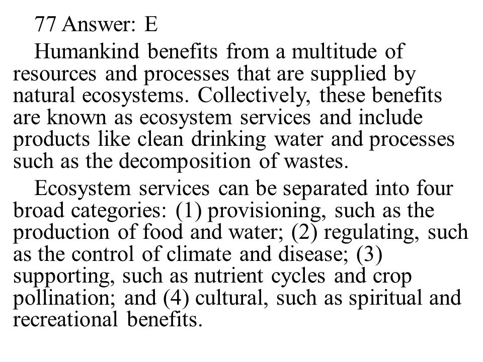 77 Answer: E Humankind benefits from a multitude of resources and processes that are supplied by natural ecosystems.