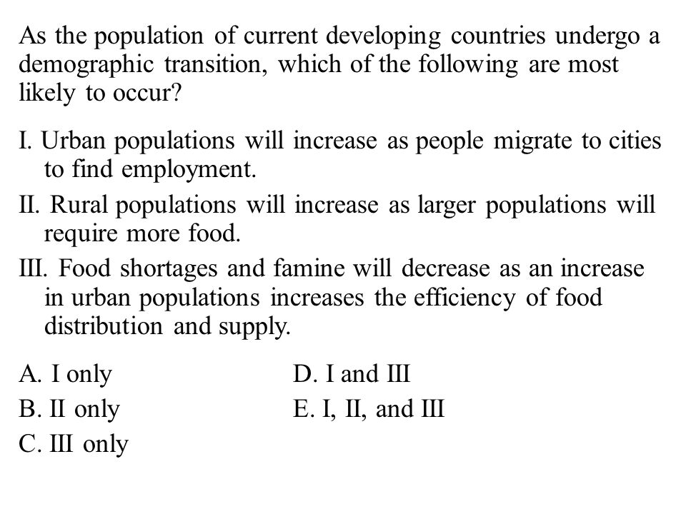 As the population of current developing countries undergo a demographic transition, which of the following are most likely to occur.