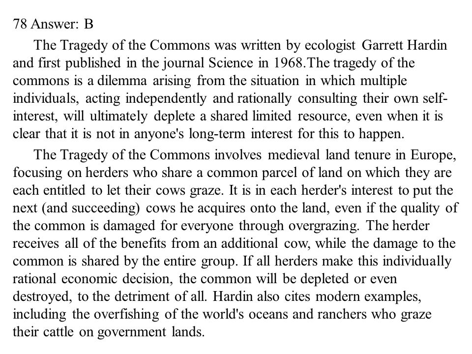 78 Answer: B The Tragedy of the Commons was written by ecologist Garrett Hardin and first published in the journal Science in 1968.The tragedy of the commons is a dilemma arising from the situation in which multiple individuals, acting independently and rationally consulting their own self-interest, will ultimately deplete a shared limited resource, even when it is clear that it is not in anyone s long-term interest for this to happen.
