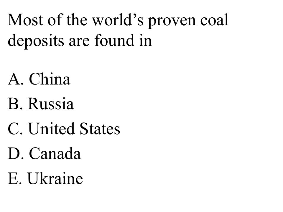 Most of the world's proven coal deposits are found in A. China B