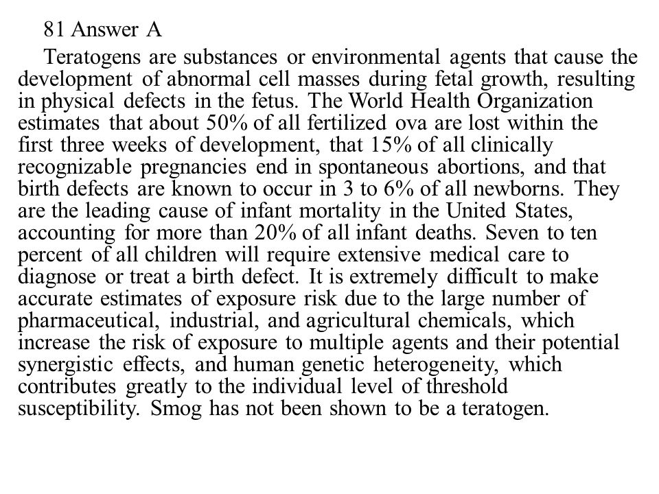81 Answer A Teratogens are substances or environmental agents that cause the development of abnormal cell masses during fetal growth, resulting in physical defects in the fetus.