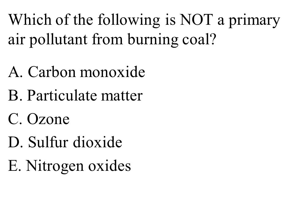 Which of the following is NOT a primary air pollutant from burning coal.
