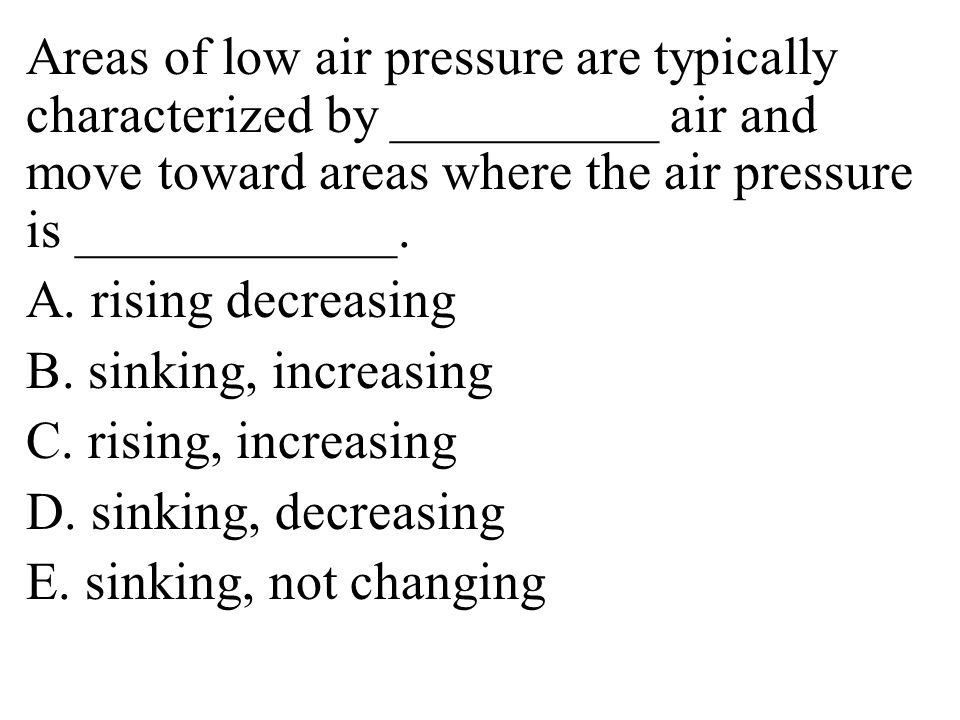 Areas of low air pressure are typically characterized by __________ air and move toward areas where the air pressure is ____________.