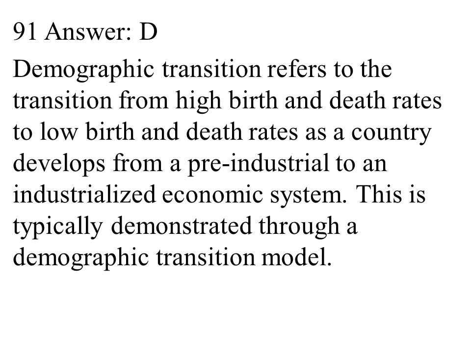 91 Answer: D Demographic transition refers to the transition from high birth and death rates to low birth and death rates as a country develops from a pre-industrial to an industrialized economic system.