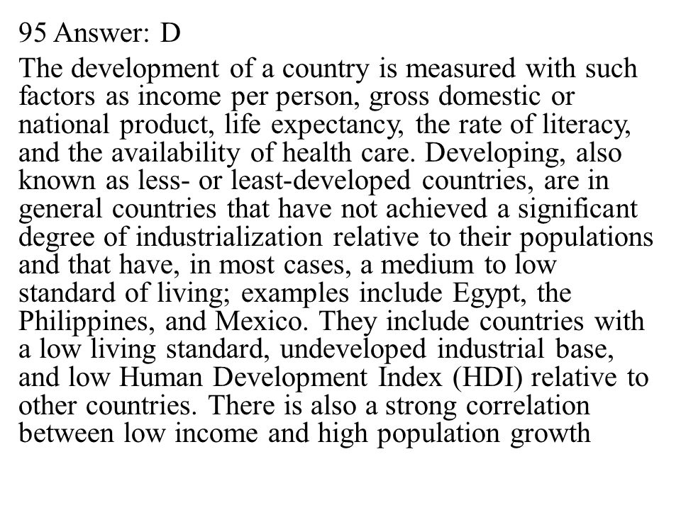 95 Answer: D The development of a country is measured with such factors as income per person, gross domestic or national product, life expectancy, the rate of literacy, and the availability of health care.