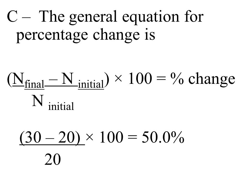 C – The general equation for percentage change is (Nfinal – N initial) × 100 = % change N initial (30 – 20) × 100 = 50.0% 20