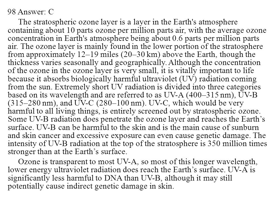 98 Answer: C The stratospheric ozone layer is a layer in the Earth s atmosphere containing about 10 parts ozone per million parts air, with the average ozone concentration in Earth s atmosphere being about 0.6 parts per million parts air.