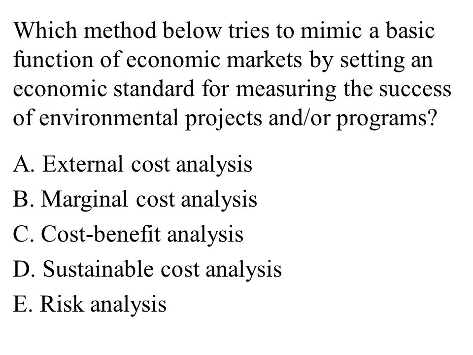 Which method below tries to mimic a basic function of economic markets by setting an economic standard for measuring the success of environmental projects and/or programs.