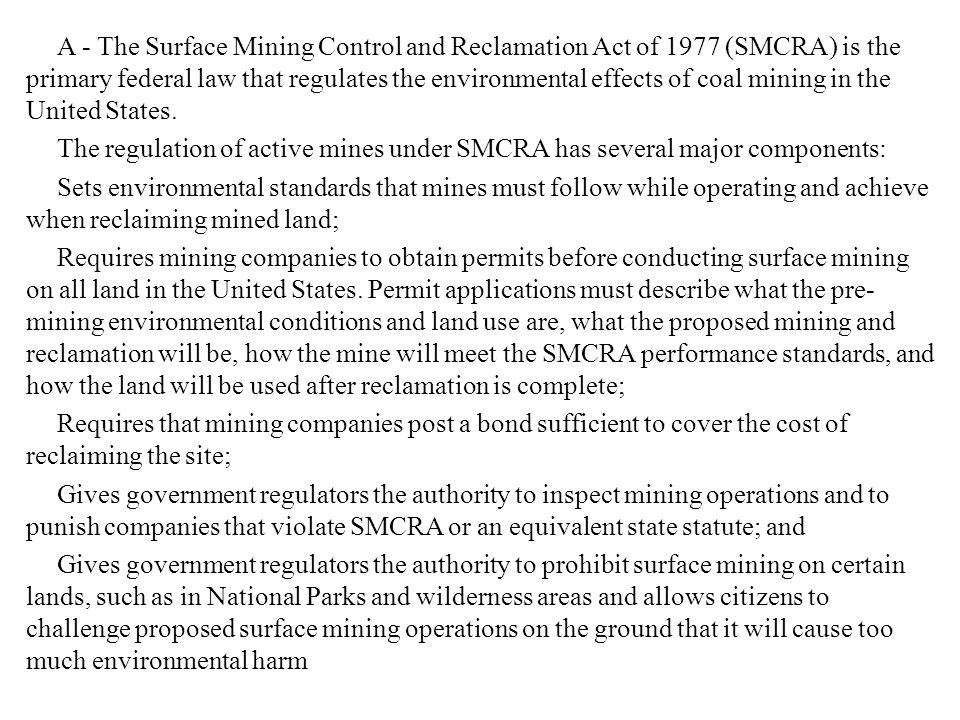 A - The Surface Mining Control and Reclamation Act of 1977 (SMCRA) is the primary federal law that regulates the environmental effects of coal mining in the United States.