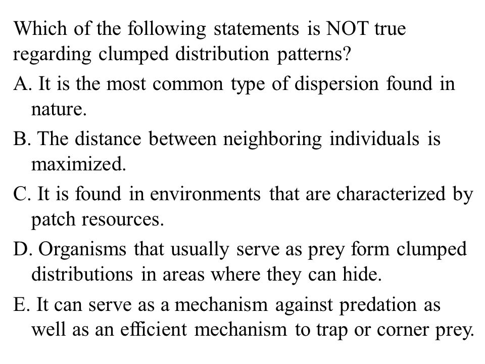 Which of the following statements is NOT true regarding clumped distribution patterns.