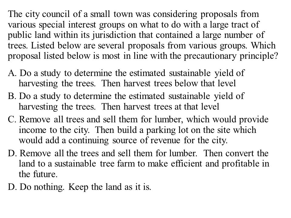 The city council of a small town was considering proposals from various special interest groups on what to do with a large tract of public land within its jurisdiction that contained a large number of trees.