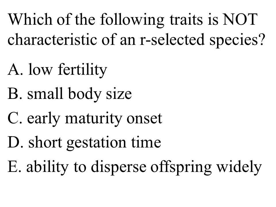 Which of the following traits is NOT characteristic of an r-selected species.