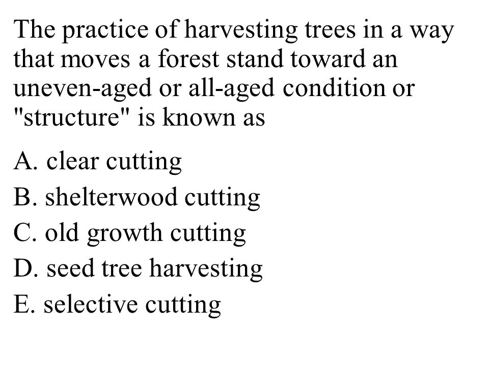 The practice of harvesting trees in a way that moves a forest stand toward an uneven-aged or all-aged condition or structure is known as A.