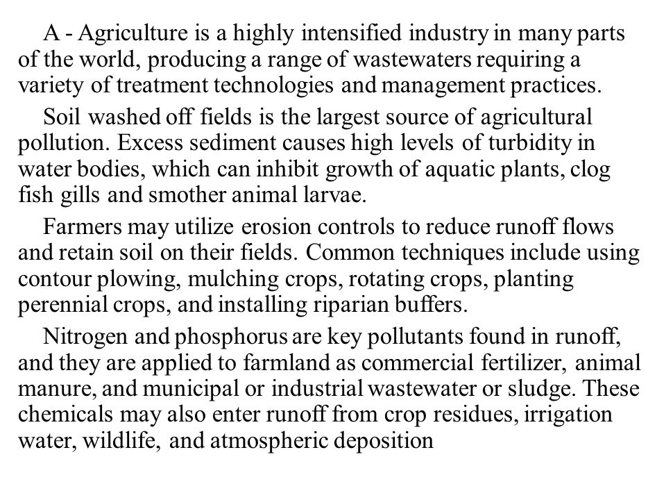 A - Agriculture is a highly intensified industry in many parts of the world, producing a range of wastewaters requiring a variety of treatment technologies and management practices.