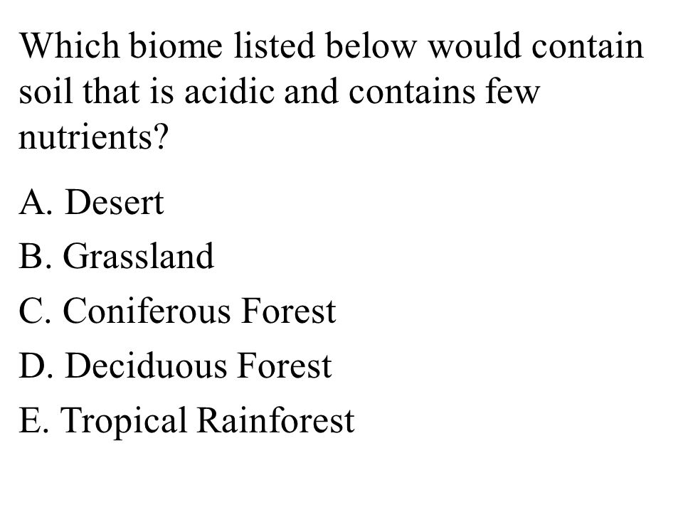 Which biome listed below would contain soil that is acidic and contains few nutrients.