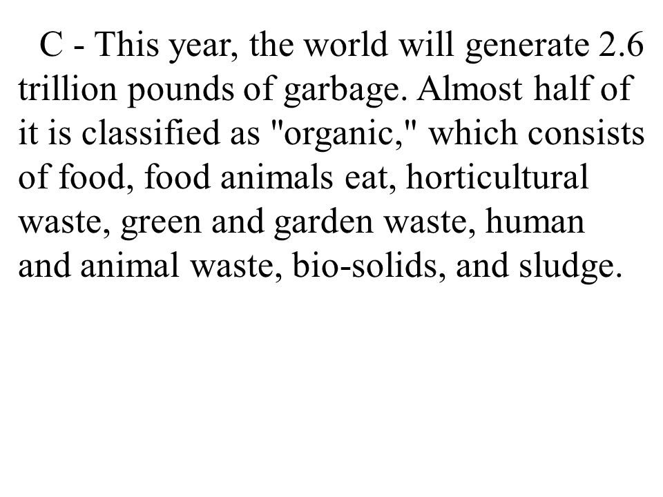 C - This year, the world will generate 2. 6 trillion pounds of garbage