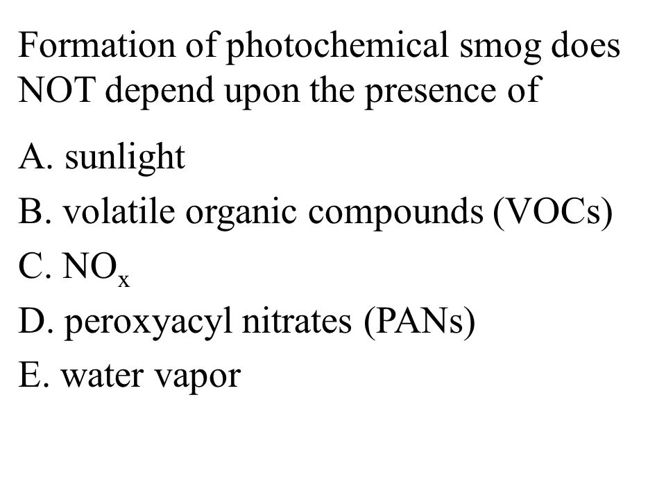 Formation of photochemical smog does NOT depend upon the presence of A