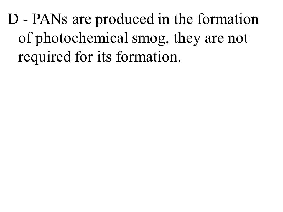 D - PANs are produced in the formation of photochemical smog, they are not required for its formation.