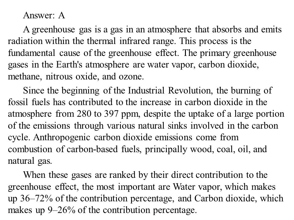 Answer: A A greenhouse gas is a gas in an atmosphere that absorbs and emits radiation within the thermal infrared range.