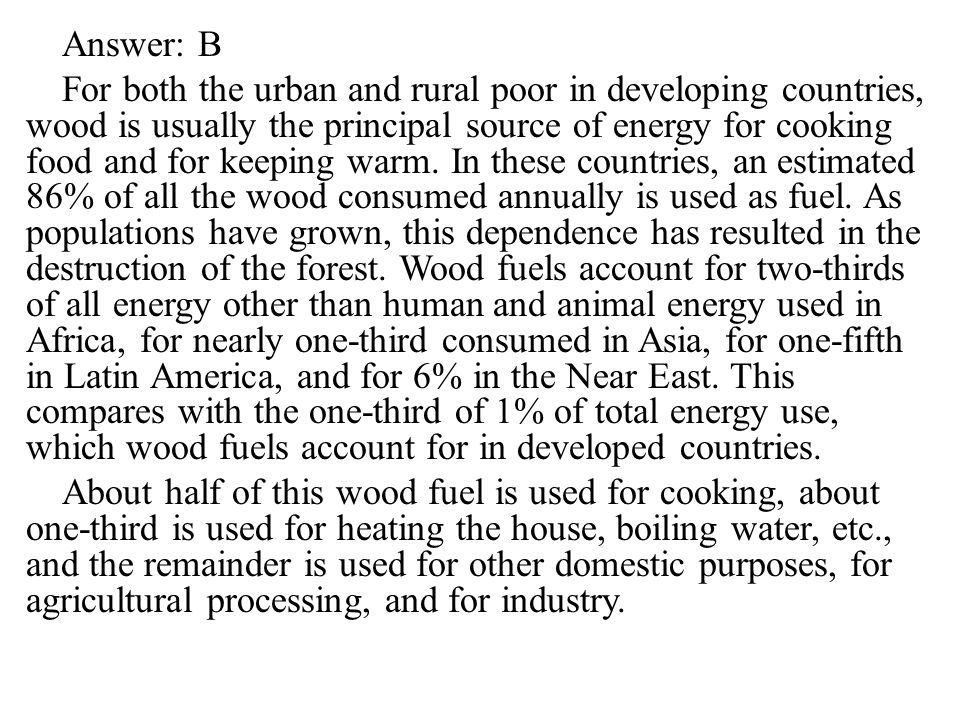 Answer: B For both the urban and rural poor in developing countries, wood is usually the principal source of energy for cooking food and for keeping warm.