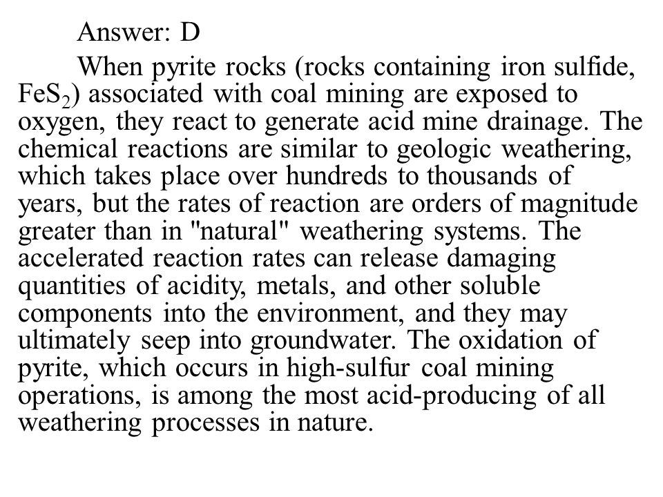 Answer: D When pyrite rocks (rocks containing iron sulfide, FeS2) associated with coal mining are exposed to oxygen, they react to generate acid mine drainage.